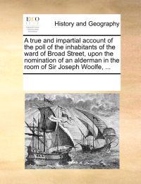 A True and Impartial Account of the Poll of the Inhabitants of the Ward of Broad Street, Upon the Nomination of an Alderman in the Room of Sir Joseph Woolfe, ...