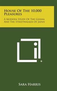 House of the 10,000 Pleasures: A Modern Study of the Geisha and the Streetwalker of Japan