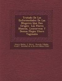 Tratado De Las Enfermedades De Las Mugeres Que Dan Origen ¿ Las Flores Blancas, Leucorreas Y Demas Flujos Utero Vaginales