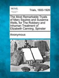 The Most Remarkable Tryals of Mary Squires and Susanna Wells, for the Robbery and Inhuman Treatment of Elizabeth Canning, Spinster