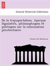 de La Transportation. Aperc Us Le Gislatifs, Philosophiques Et Politiques Sur La Colonisation Pe Nitentiaire.