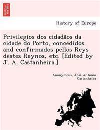 Privilegios DOS Cidada OS Da Cidade Do Porto, Concedidos and Confirmados Pellos Reys Destes Reynos, Etc. [Edited by J. A. Castanheira.]