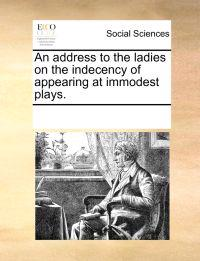 An Address to the Ladies on the Indecency of Appearing at Immodest Plays.