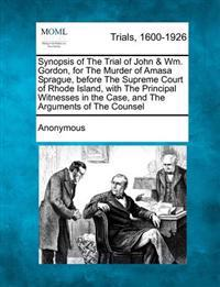 Synopsis of the Trial of John & Wm. Gordon, for the Murder of Amasa Sprague, Before the Supreme Court of Rhode Island, with the Principal Witnesses in the Case, and the Arguments of the Counsel
