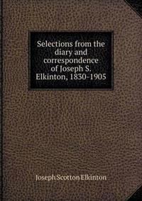 Selections from the Diary and Correspondence of Joseph S. Elkinton, 1830-1905