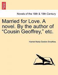 Married for Love. a Novel. by the Author of Cousin Geoffrey, Etc.Vol.I