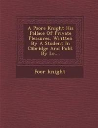 A Poore Knight His Pallace Of Private Pleasures, Written By A Student In Cabridge And Publ. By I.c....