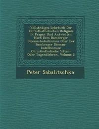 Vollst¿ndiges Lehrbuch Der Christkatholischen Religion In Fragen Und Antworten Nach Dem Bamberger Di¿cesan-katechismus Oder Der Bamberger Di¿cesan-kat