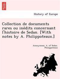 Collection de Documents Rares Ou Ine Dits Concernant L'Histoire de Sedan. [With Notes by A. Philippoteaux.]
