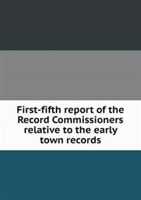 First-Fifth Report of the Record Commissioners Relative to the Early Town Records