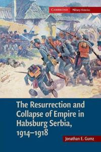 The Resurrection and Collapse of Empire in Habsburg Serbia, 1914-1918: Volume 1