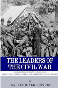 The Leaders of the Civil War: The Lives of Abraham Lincoln, Ulysses S. Grant, William Tecumseh Sherman, Jefferson Davis, Robert E. Lee, and Stonewal