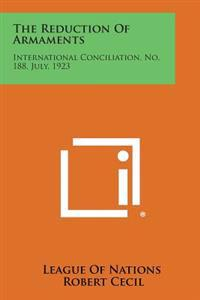 The Reduction of Armaments: International Conciliation, No. 188, July, 1923