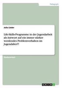 Life-Skills-Programme in Der Jugendarbeit ALS Antwort Auf Ein Immer Starker Werdendes Problemverhalten Im Jugendalter?!