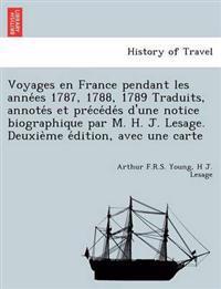 Voyages En France Pendant Les Anne Es 1787, 1788, 1789 Traduits, Annote S Et Pre Ce de S D'Une Notice Biographique Par M. H. J. Lesage. Deuxie Me E Dition, Avec Une Carte