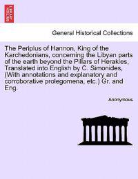 The Periplus of Hannon, King of the Karchedonians, Concerning the Libyan Parts of the Earth Beyond the Pillars of Herakles, Translated Into English by C. Simonides, (with Annotations and Explanatory and Corroborative Prolegomena, Etc.) Gr. and Eng.