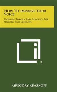 How to Improve Your Voice: Modern Theory and Practice for Singers and Speakers
