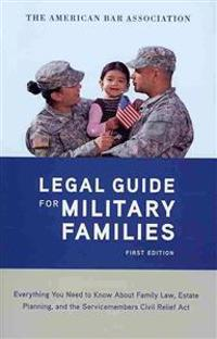 The American Bar Association Legal Guide for Military Families: Everything You Need to Know about Family Law, Estate Planning, and the Servicemembers