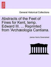 Abstracts of the Feet of Fines for Kent, Temp. Edward III. ... Reprinted from 'Arch Ologia Cantiana.