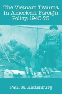Vietnam Trauma in American Foreign Policy, 1945-1975