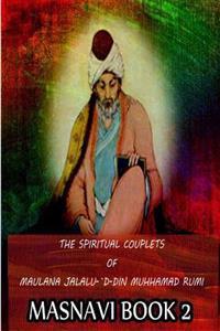 The Spiritual Couplets of Maulana Jalalu-'d-Dln Muhammad Rumi Masnavi Book 2