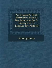 Au Drapeau!: R Cits Militaires Extrait Des M Moires de G. Bussi Re Et E. Legouis [Et Autres] ...