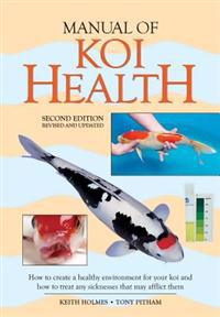 Manual of Koi Health: How to Create a Healthy Environment for Your Koi and How to Treat Any Sickness That May Afflict Them