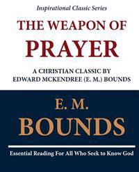 The Weapon of Prayer a Christian Classic by Edward McKendree (E. M.) Bounds