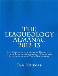 The Leagueology Almanac 2012-13: A Comprehensive Annual Update of Sports League Alignments, Franchise Movements and Team Nicknames