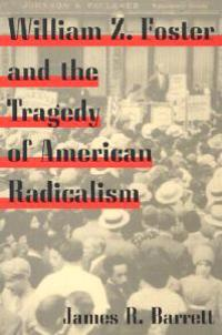 William Z. Foster and the Tragedy of American Radicalism