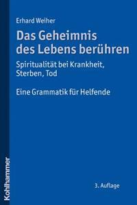 Das Geheimnis Des Lebens Beruhren - Spiritualitat Bei Krankheit, Sterben, Tod: Eine Grammatik Fur Helfende