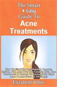 The Smart & Easy Guide to Acne Treatments: How to Find the Best Natural, Organic, Herbal, DIY, and Over the Counter Skin Care Treatments & Creams to S