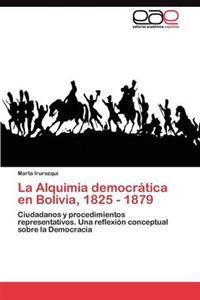 La Alquimia Democratica En Bolivia, 1825 - 1879