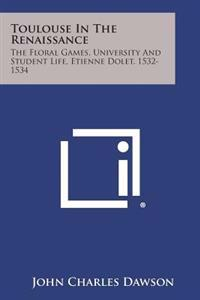 Toulouse in the Renaissance: The Floral Games, University and Student Life, Etienne Dolet, 1532-1534