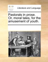 Pastorals in Prose. Or, Moral Tales, for the Amusement of Youth