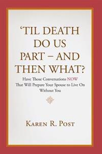 'Til Death Do Us Part - And Then What?: Have Those Conversations Now That Will Prepare Your Spouse to Live on Without You