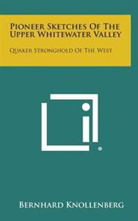 Pioneer Sketches of the Upper Whitewater Valley: Quaker Stronghold of the West