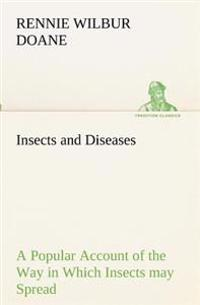 Insects and Diseases a Popular Account of the Way in Which Insects May Spread or Cause Some of Our Common Diseases