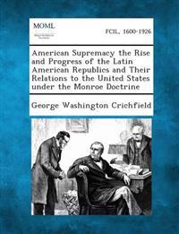 American Supremacy the Rise and Progress of the Latin American Republics and Their Relations to the United States Under the Monroe Doctrine