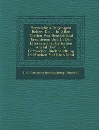 Verzeichnis Derjenigen B Cher, Die ... in Allen Theilen Von Deutschland Erschienen Und in Der Literarisch-Artistischen Anstalt Der J. G. Cottaschen Bu