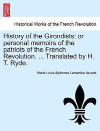 History of the Girondists; Or Personal Memoirs of the Patriots of the French Revolution. ... Translated by H. T. Ryde.