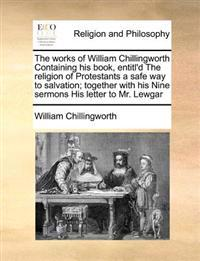 The Works of William Chillingworth Containing His Book, Entitl'd the Religion of Protestants a Safe Way to Salvation; Together with His Nine Sermons His Letter to Mr. Lewgar