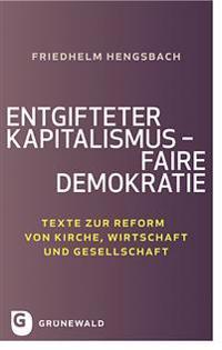 Entgifteter Kapitalismus - Faire Demokratie: Texte Zur Reform Von Kirche, Wirtschaft Und Gesellschaft