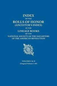 Index of the Rolls of Honor (Ancestor's Index) in the Lineage Books of the National Society of the Daughters of the American Revolution. Volumes I & II (Originally Volumes 1-80)