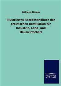 Illustriertes Rezepthandbuch Der Praktischen Destillation Fur Industrie, Land- Und Hauswirtschaft