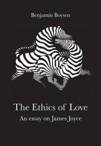 The Ethics of Love: An Essay on James Joyce