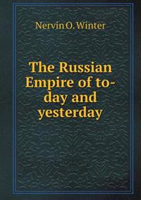 The Russian Empire of To-Day and Yesterday
