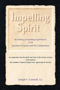 Impelling Spirit: Revisiting a Founding Experience: 1539, Iqnatius of Loyola and His Companions