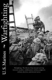 Warfighting: The Marine Corp Manual Covering Maneuver Warfare, Combat Power, Military Judgment, Military Doctrine, and Mission Tact