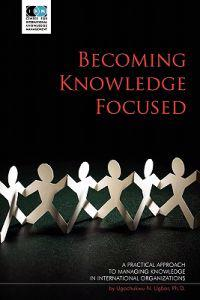 Becoming Knowledge Focused: A Practical Approach to Managing Knowledge in International Organizations